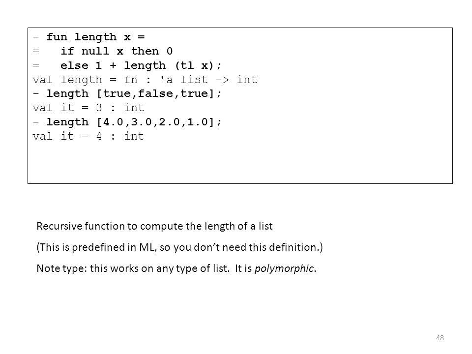 - fun length x = = if null x then 0 = else 1 + length (tl x); val length = fn : a list -> int - length [true,false,true]; val it = 3 : int - length [4.0,3.0,2.0,1.0]; val it = 4 : int